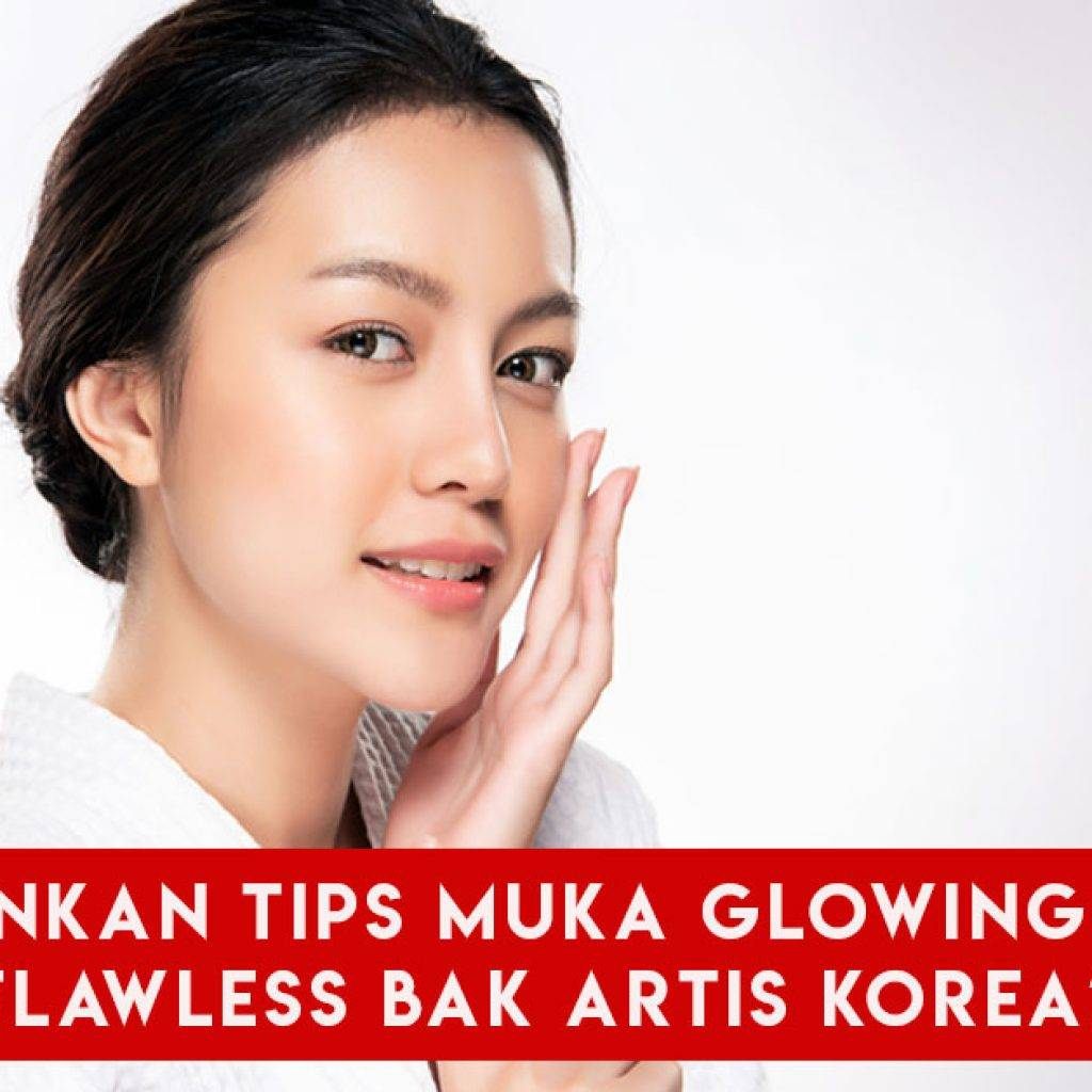 Inginkan Tips Muka Glowing Dan Flawless Bak Artis Korea?